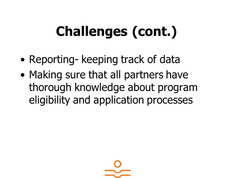 Challenges (cont.) Reporting- keeping track of data Making sure that all partners have thorough knowledge about program eligibility and application pr