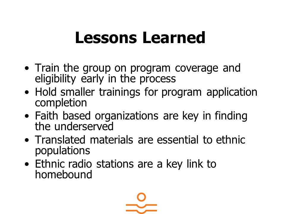 Lessons Learned Train the group on program coverage and eligibility early in the process Hold smaller trainings for program application completion Fai