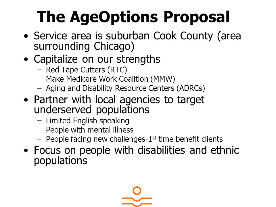 The AgeOptions Proposal Service area is suburban Cook County (area surrounding Chicago) Capitalize on our strengths –Red Tape Cutters (RTC) –Make Medi