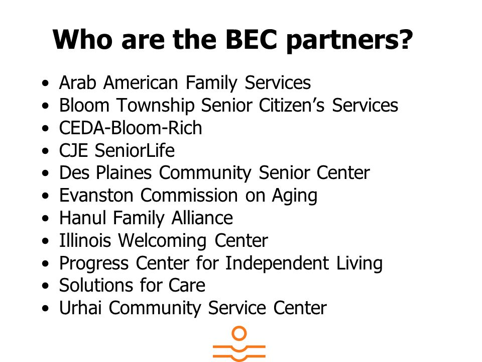 Who are the BEC partners? Arab American Family Services Bloom Township Senior Citizens Services CEDA-Bloom-Rich CJE SeniorLife Des Plaines Community S