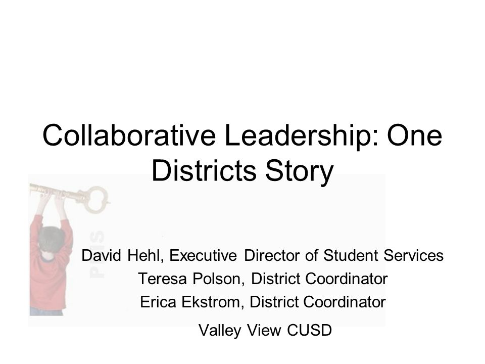 Collaborative Leadership: One Districts Story David Hehl, Executive Director of Student Services Teresa Polson, District Coordinator Erica Ekstrom, District Coordinator Valley View CUSD