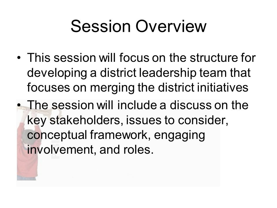 Session Overview This session will focus on the structure for developing a district leadership team that focuses on merging the district initiatives The session will include a discuss on the key stakeholders, issues to consider, conceptual framework, engaging involvement, and roles.