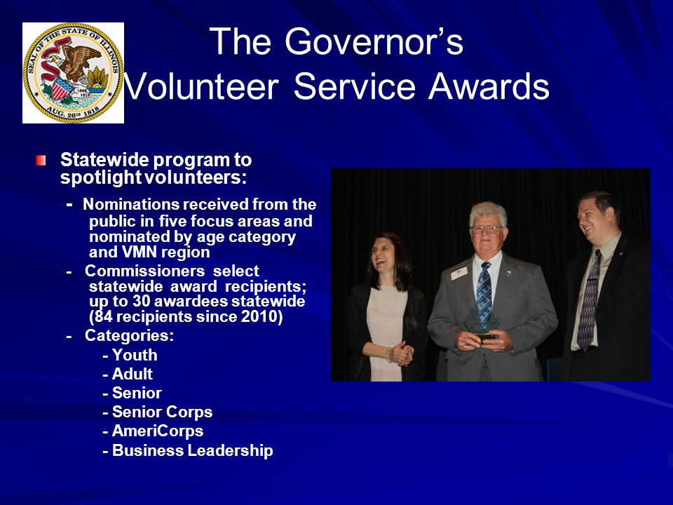 The Governors Volunteer Service Awards Statewide program to spotlight volunteers: - Nominations received from the public in five focus areas and nominated by age category and VMN region - Commissioners select statewide award recipients; up to 30 awardees statewide (84 recipients since 2010) - Categories: - Youth - Adult - Senior - Senior Corps - AmeriCorps - Business Leadership
