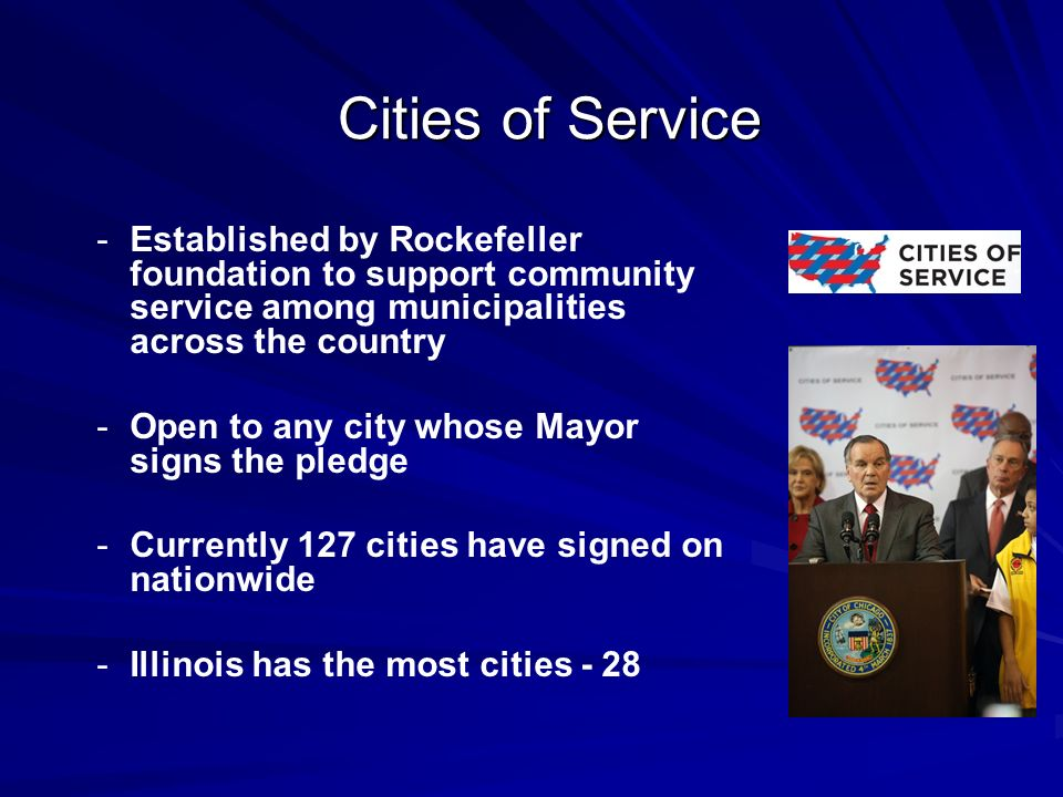 - -Established by Rockefeller foundation to support community service among municipalities across the country - -Open to any city whose Mayor signs the pledge - -Currently 127 cities have signed on nationwide - -Illinois has the most cities - 28 Cities of Service