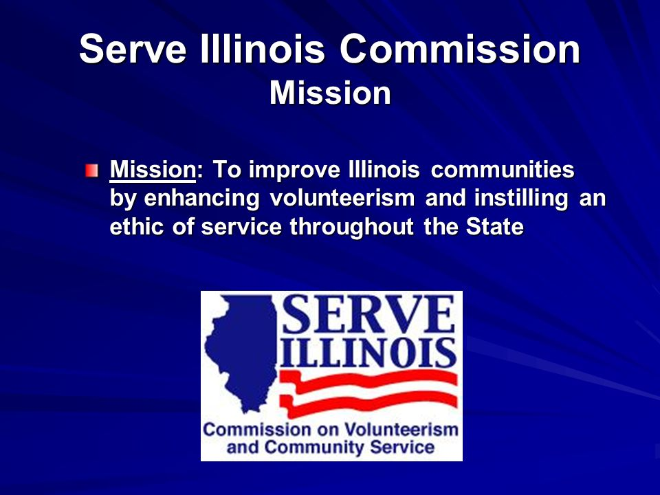 Serve Illinois Commission Make-up and Duties 25-35 Governor-appointed commissioners Fund and administer AmeriCorps*State programs Promote National Days of Service Coordinate training and professional development Volunteer Recognition Collaborate with volunteer organizations