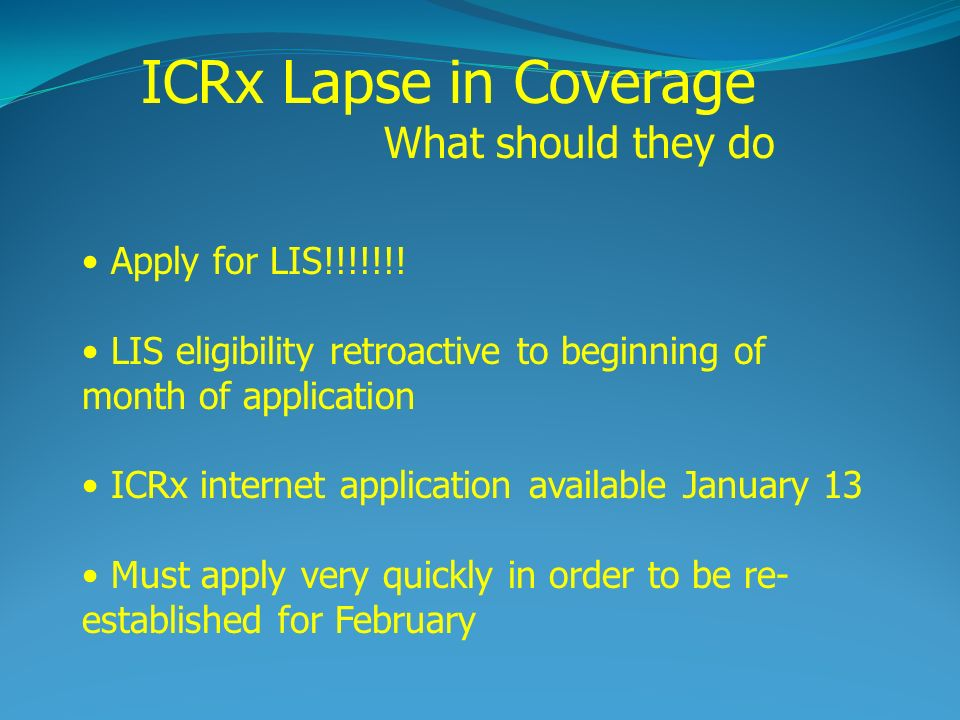 Apply for LIS!!!!!!! LIS eligibility retroactive to beginning of month of application ICRx internet application available January 13 Must apply very q