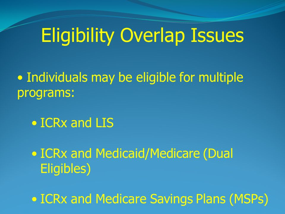 Eligibility Overlap Issues Individuals may be eligible for multiple programs: ICRx and LIS ICRx and Medicaid/Medicare (Dual Eligibles) ICRx and Medicare Savings Plans (MSPs)
