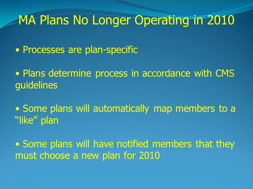 Processes are plan-specific Plans determine process in accordance with CMS guidelines Some plans will automatically map members to a like plan Some plans will have notified members that they must choose a new plan for 2010 MA Plans No Longer Operating in 2010