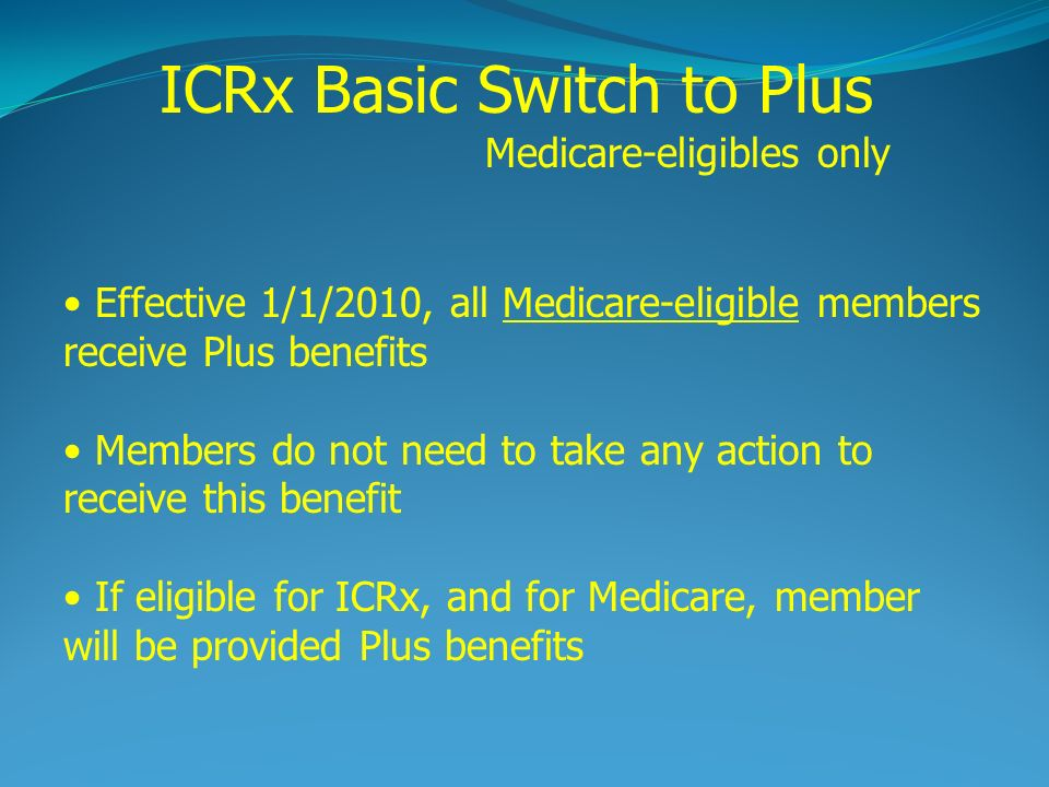 Effective 1/1/2010, all Medicare-eligible members receive Plus benefits Members do not need to take any action to receive this benefit If eligible for ICRx, and for Medicare, member will be provided Plus benefits ICRx Basic Switch to Plus Medicare-eligibles only