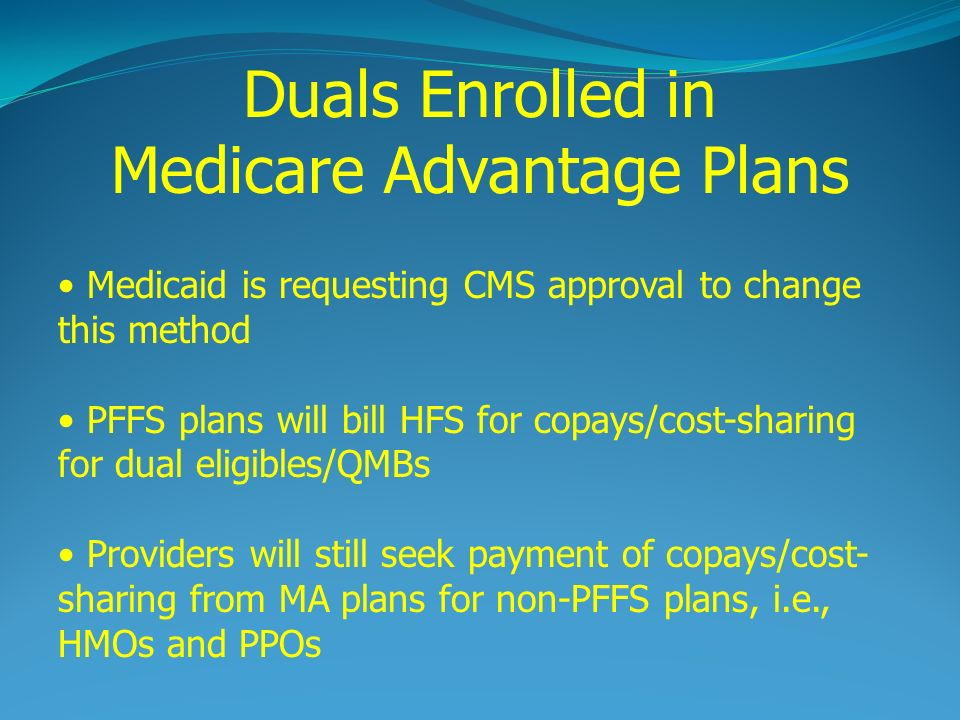 Medicaid is requesting CMS approval to change this method PFFS plans will bill HFS for copays/cost-sharing for dual eligibles/QMBs Providers will still seek payment of copays/cost- sharing from MA plans for non-PFFS plans, i.e., HMOs and PPOs Duals Enrolled in Medicare Advantage Plans