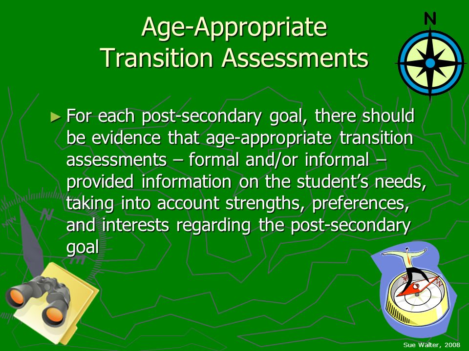 Age-Appropriate Transition Assessments For each post-secondary goal, there should be evidence that age-appropriate transition assessments – formal and