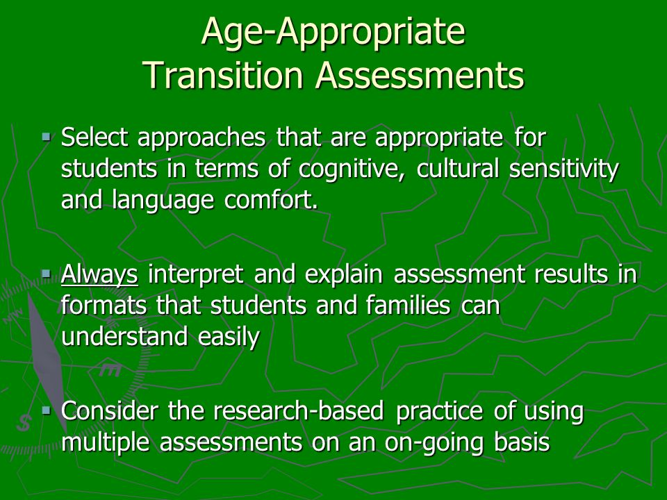 Age-Appropriate Transition Assessments Select approaches that are appropriate for students in terms of cognitive, cultural sensitivity and language comfort.