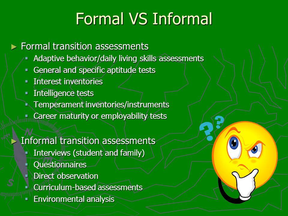 Formal VS Informal Formal transition assessments Formal transition assessments Adaptive behavior/daily living skills assessments Adaptive behavior/dai
