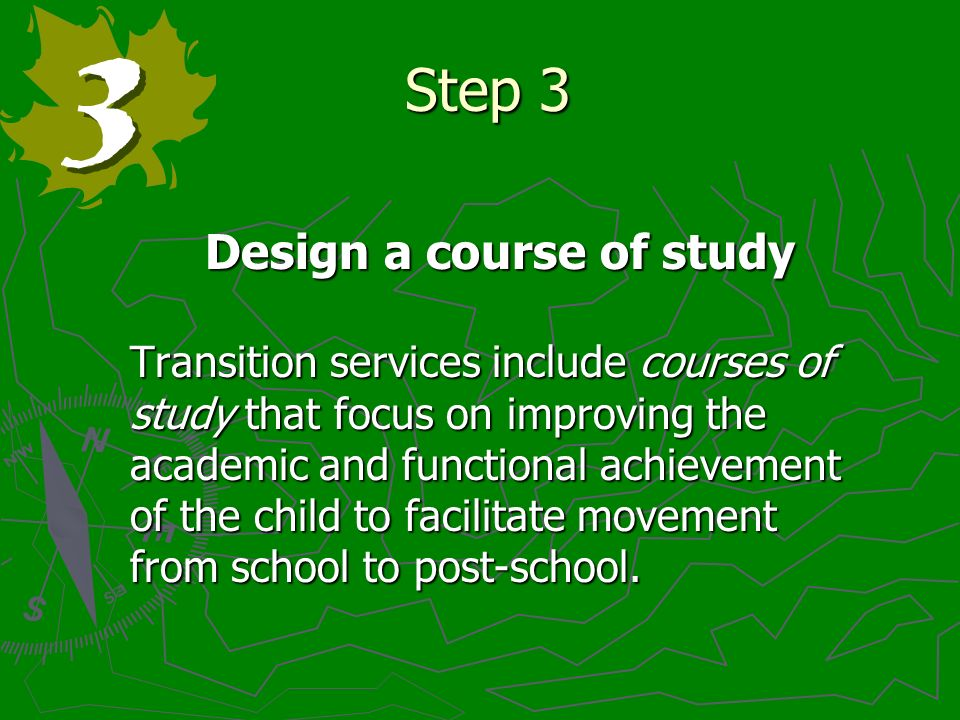 Step 3 Design a course of study Transition services include courses of study that focus on improving the academic and functional achievement of the child to facilitate movement from school to post-school.