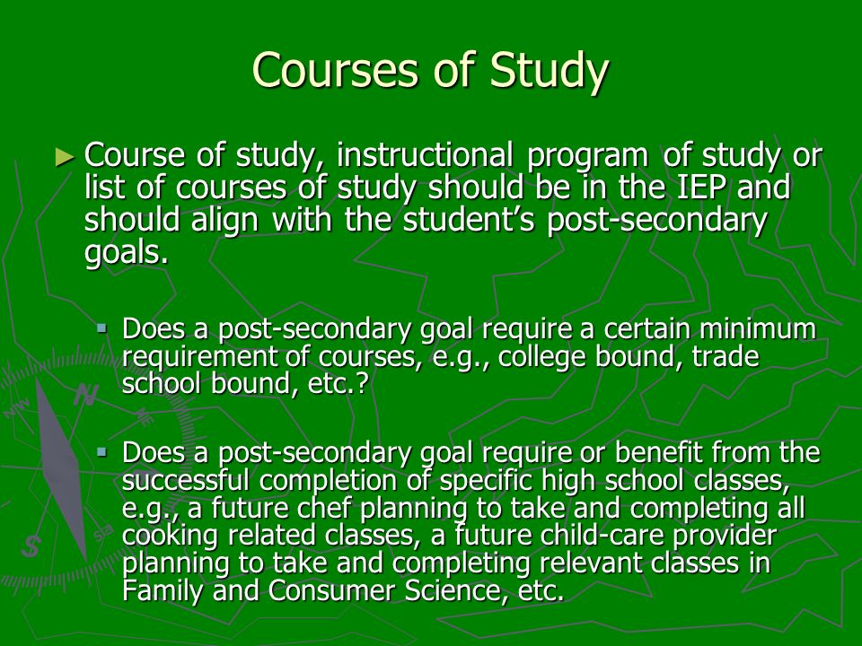 Courses of Study Course of study, instructional program of study or list of courses of study should be in the IEP and should align with the students p