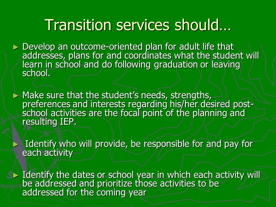 Transition services should… Develop an outcome-oriented plan for adult life that addresses, plans for and coordinates what the student will learn in s