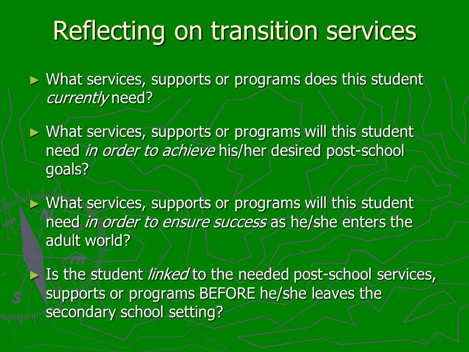 Reflecting on transition services What services, supports or programs does this student currently need? What services, supports or programs does this