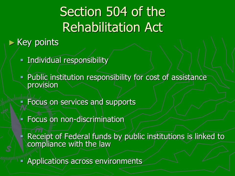 Section 504 of the Rehabilitation Act Key points Key points Individual responsibility Individual responsibility Public institution responsibility for cost of assistance provision Public institution responsibility for cost of assistance provision Focus on services and supports Focus on services and supports Focus on non-discrimination Focus on non-discrimination Receipt of Federal funds by public institutions is linked to compliance with the law Receipt of Federal funds by public institutions is linked to compliance with the law Applications across environments Applications across environments