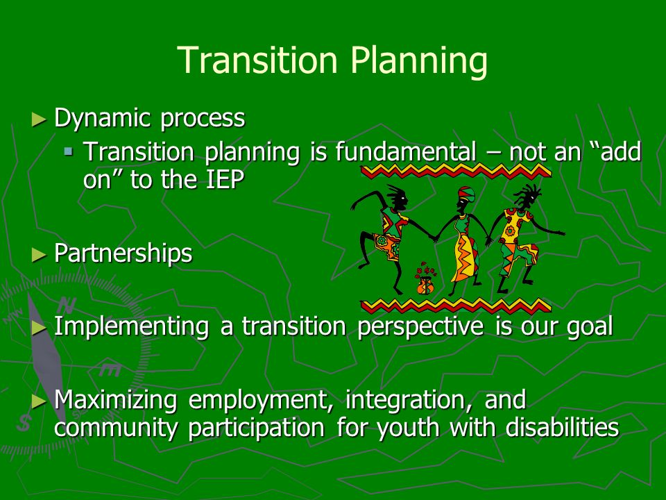 Transition Planning Dynamic process Dynamic process Transition planning is fundamental – not an add on to the IEP Transition planning is fundamental – not an add on to the IEP Partnerships Partnerships Implementing a transition perspective is our goal Implementing a transition perspective is our goal Maximizing employment, integration, and community participation for youth with disabilities Maximizing employment, integration, and community participation for youth with disabilities