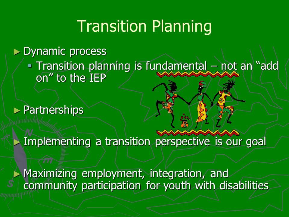 Transition Planning Dynamic process Dynamic process Transition planning is fundamental – not an add on to the IEP Transition planning is fundamental –