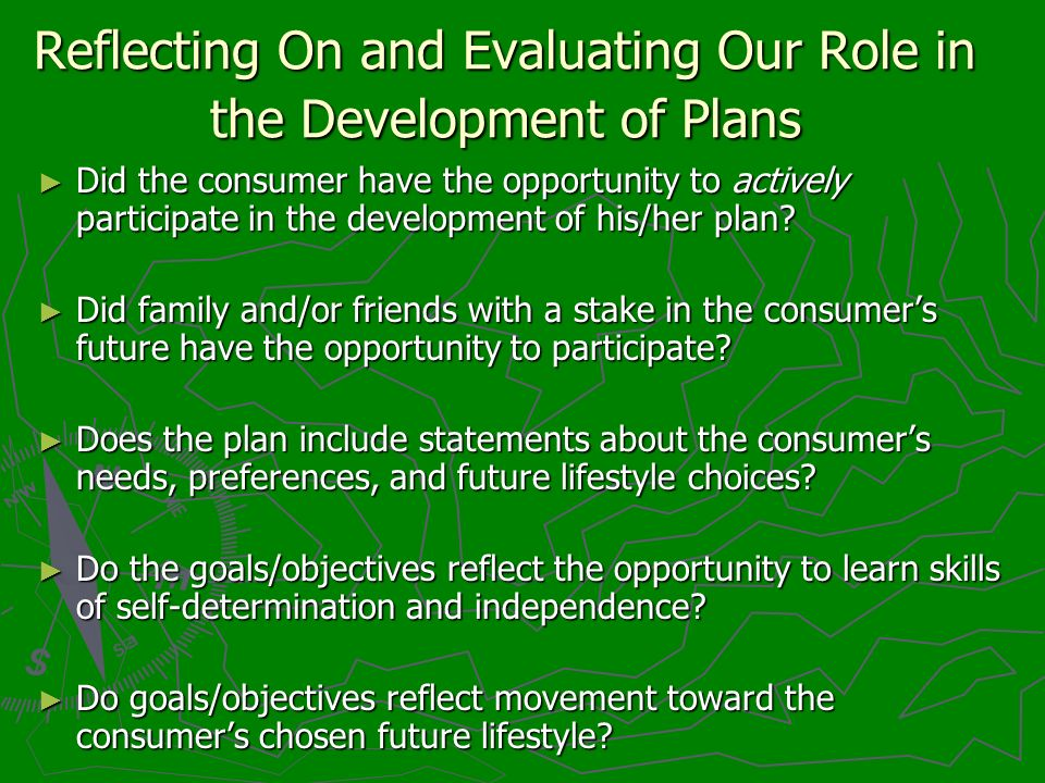 Reflecting On and Evaluating Our Role in the Development of Plans Did the consumer have the opportunity to actively participate in the development of his/her plan.