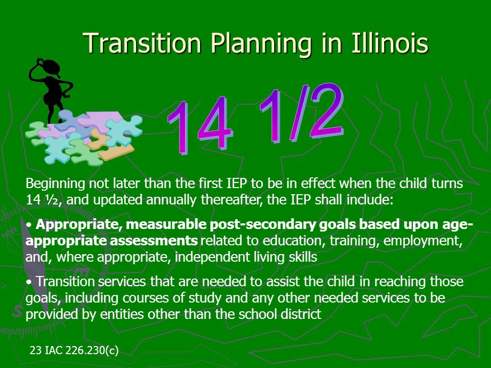 Transition Planning in Illinois Beginning not later than the first IEP to be in effect when the child turns 14 ½, and updated annually thereafter, the IEP shall include: Appropriate, measurable post-secondary goals based upon age- appropriate assessments related to education, training, employment, and, where appropriate, independent living skills Transition services that are needed to assist the child in reaching those goals, including courses of study and any other needed services to be provided by entities other than the school district 23 IAC 226.230(c)