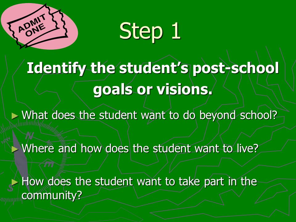 Step 1 Identify the students post-school goals or visions. What does the student want to do beyond school? What does the student want to do beyond sch