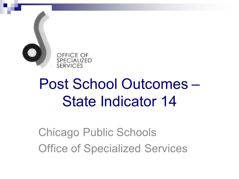 Post School Outcomes – State Indicator 14 Chicago Public Schools Office of Specialized Services