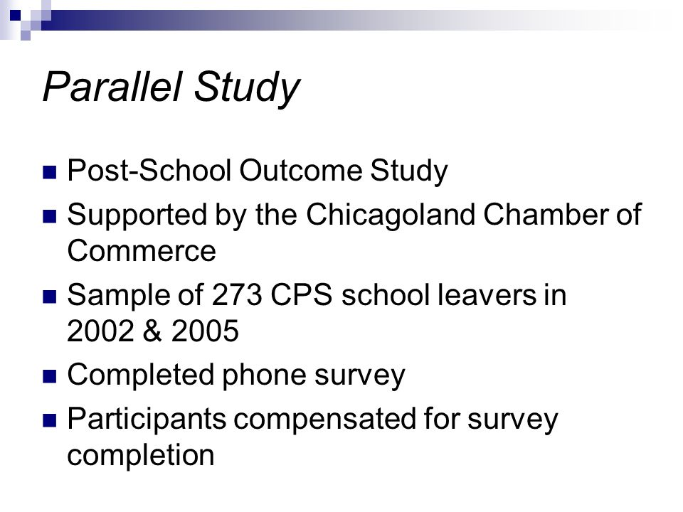 Parallel Study Post-School Outcome Study Supported by the Chicagoland Chamber of Commerce Sample of 273 CPS school leavers in 2002 & 2005 Completed phone survey Participants compensated for survey completion
