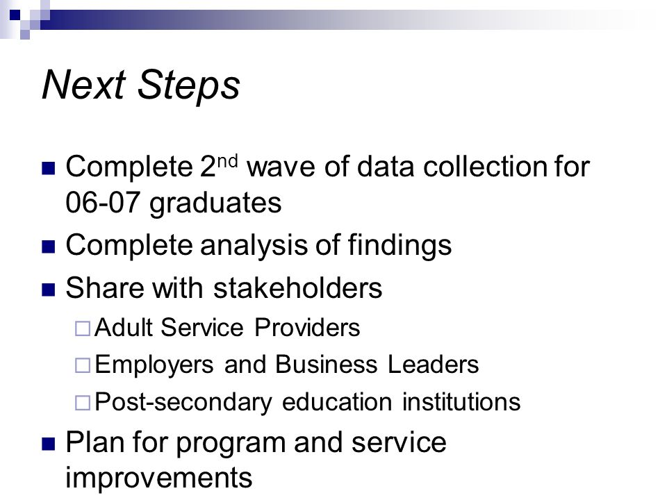 Next Steps Complete 2 nd wave of data collection for 06-07 graduates Complete analysis of findings Share with stakeholders Adult Service Providers Employers and Business Leaders Post-secondary education institutions Plan for program and service improvements