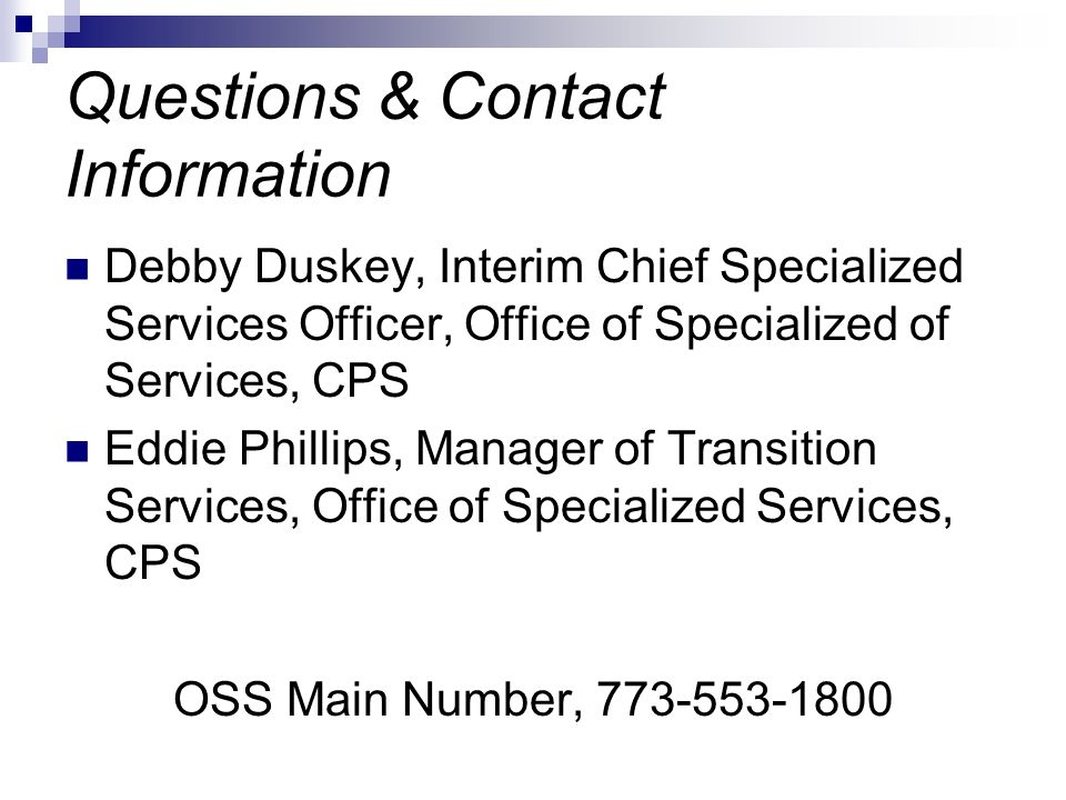 Questions & Contact Information Debby Duskey, Interim Chief Specialized Services Officer, Office of Specialized of Services, CPS Eddie Phillips, Manager of Transition Services, Office of Specialized Services, CPS OSS Main Number, 773-553-1800
