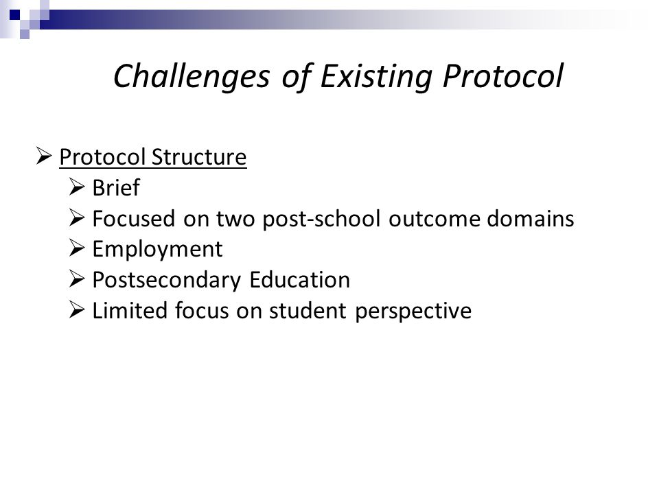 Protocol Structure Brief Focused on two post-school outcome domains Employment Postsecondary Education Limited focus on student perspective Challenges of Existing Protocol