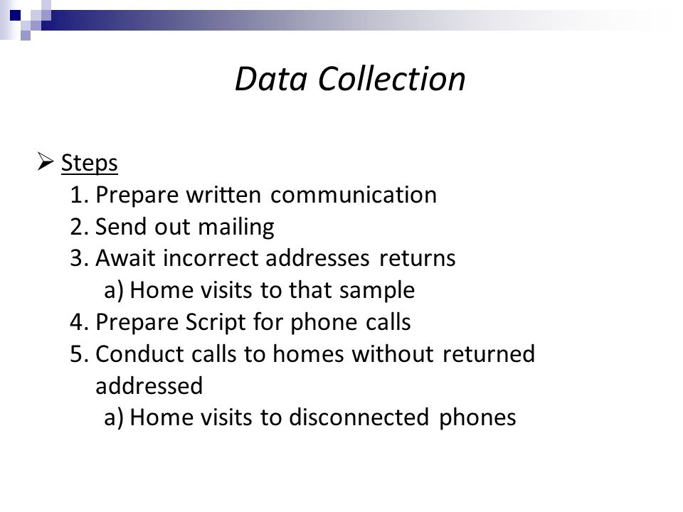 Steps 1.Prepare written communication 2.Send out mailing 3.Await incorrect addresses returns a)Home visits to that sample 4.Prepare Script for phone calls 5.Conduct calls to homes without returned addressed a)Home visits to disconnected phones Data Collection