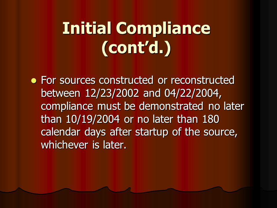 Initial Compliance (contd.) For sources constructed or reconstructed between 12/23/2002 and 04/22/2004, compliance must be demonstrated no later than