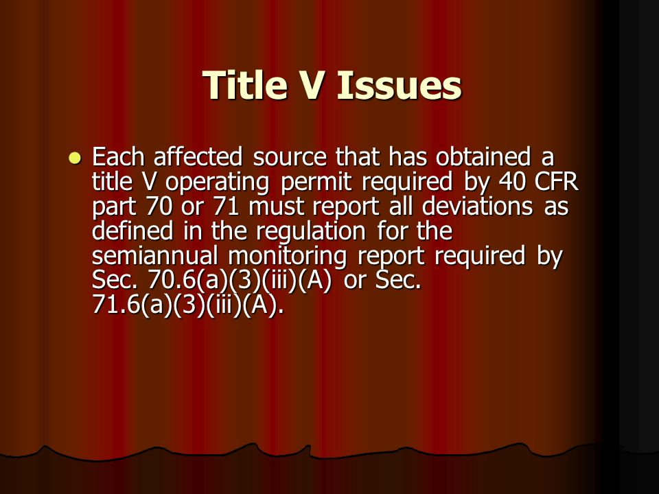 Title V Issues Each affected source that has obtained a title V operating permit required by 40 CFR part 70 or 71 must report all deviations as define