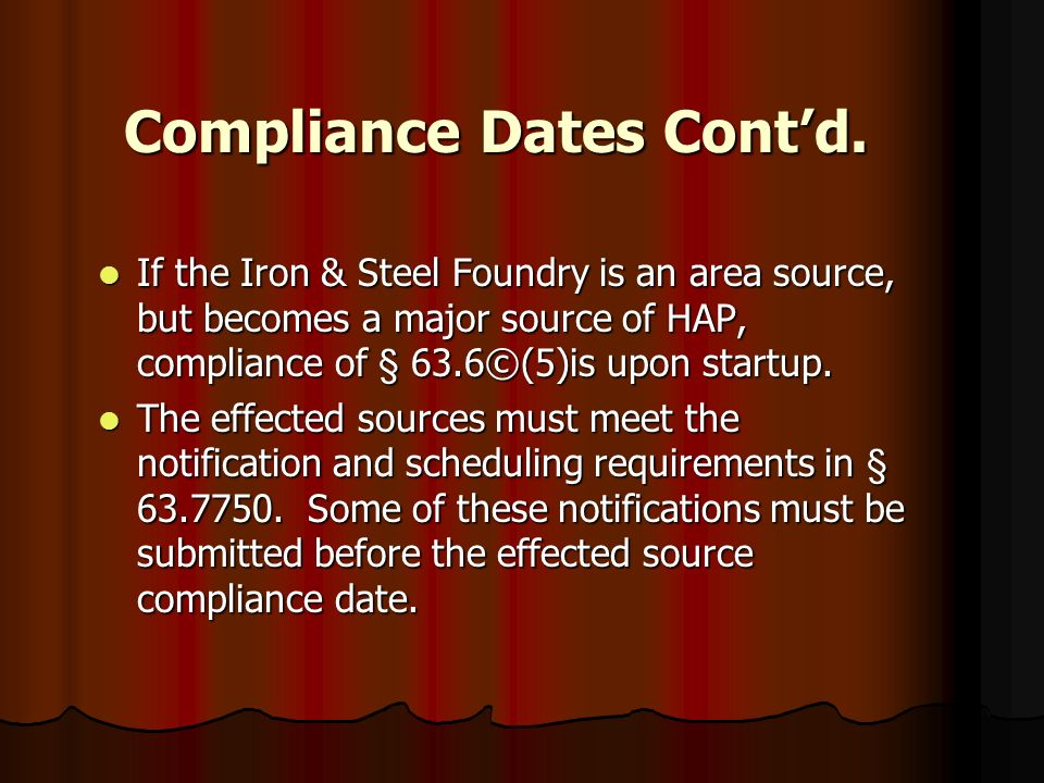 Compliance Dates Contd. If the Iron & Steel Foundry is an area source, but becomes a major source of HAP, compliance of § 63.6©(5)is upon startup. If