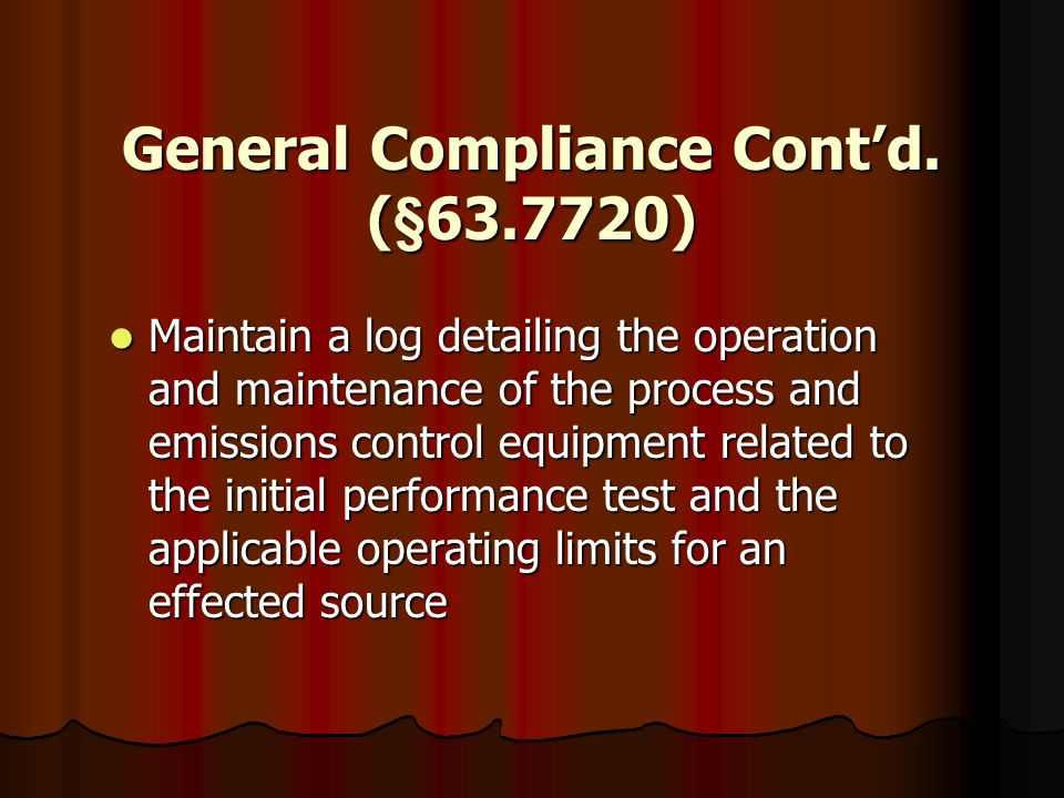 General Compliance Contd. (§63.7720) Maintain a log detailing the operation and maintenance of the process and emissions control equipment related to