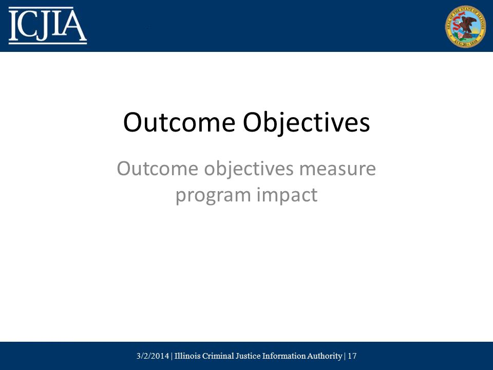 Outcome Objectives Outcome objectives measure program impact 3/2/2014 | Illinois Criminal Justice Information Authority | 17