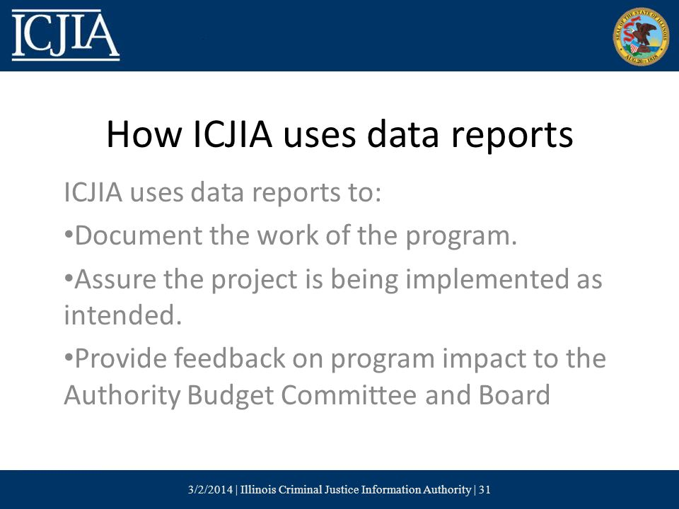 How ICJIA uses data reports ICJIA uses data reports to: Document the work of the program.