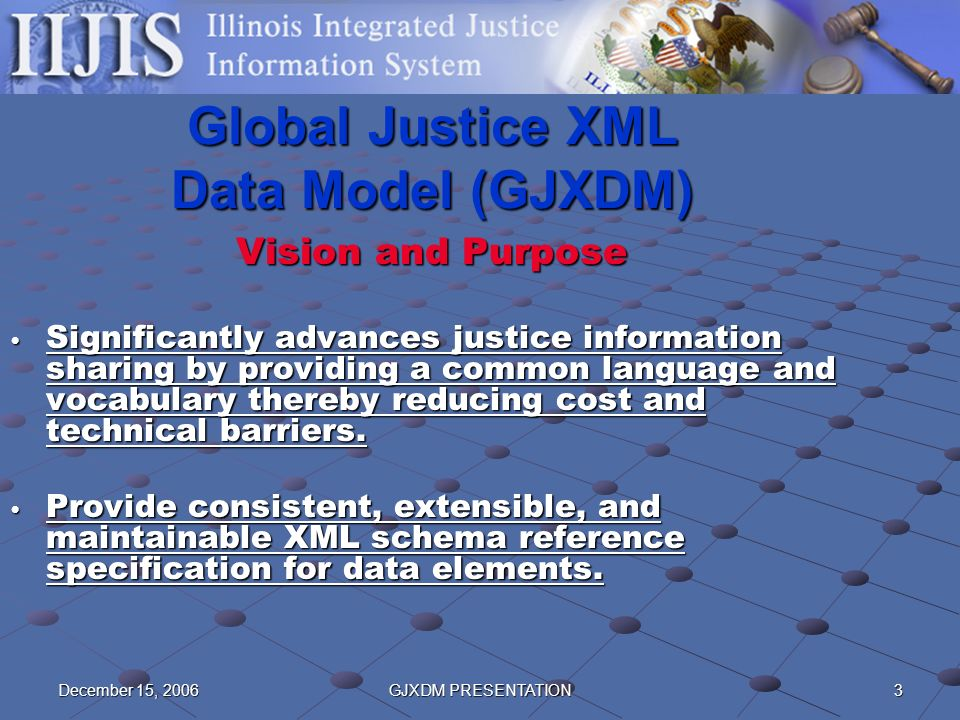 3December 15, 2006GJXDM PRESENTATION Global Justice XML Data Model (GJXDM) Vision and Purpose Significantly advances justice information sharing by pr