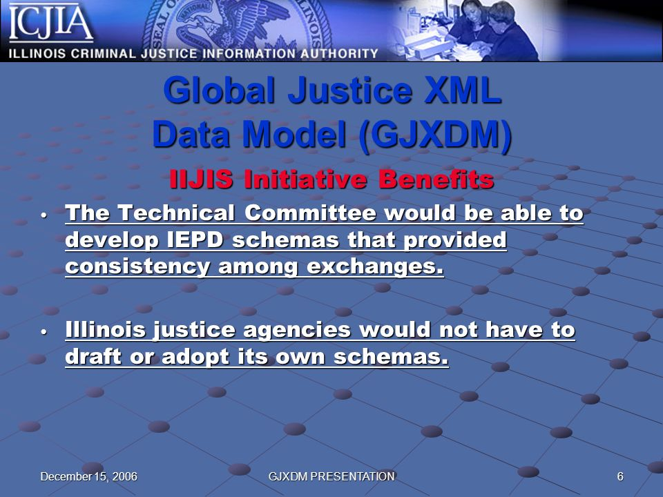6December 15, 2006GJXDM PRESENTATION Global Justice XML Data Model (GJXDM) IIJIS Initiative Benefits The Technical Committee would be able to develop