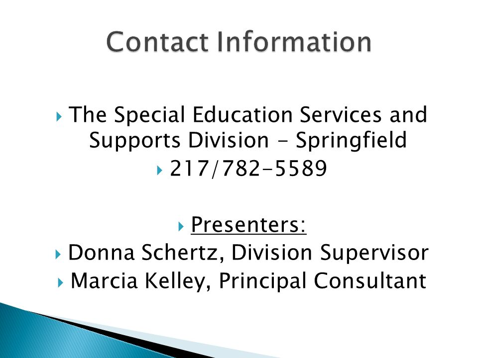 The Special Education Services and Supports Division - Springfield 217/782-5589 Presenters: Donna Schertz, Division Supervisor Marcia Kelley, Principal Consultant