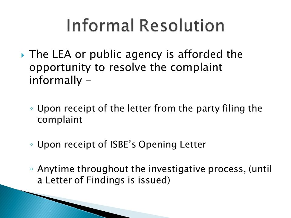 The LEA or public agency is afforded the opportunity to resolve the complaint informally – Upon receipt of the letter from the party filing the complaint Upon receipt of ISBEs Opening Letter Anytime throughout the investigative process, (until a Letter of Findings is issued)
