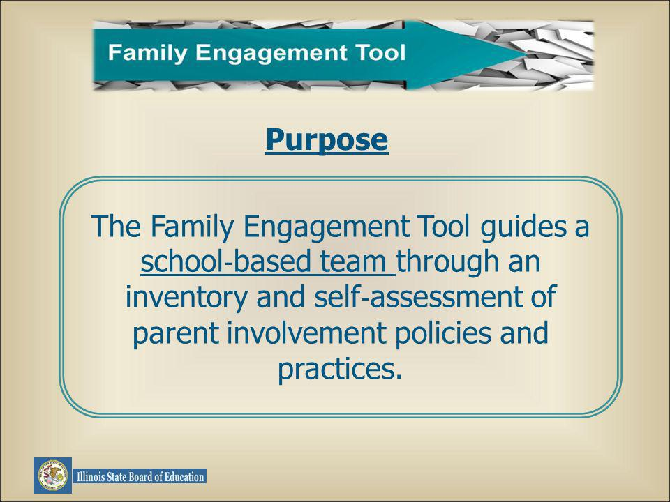 Purpose The Family Engagement Tool guides a school based team through an inventory and self assessment of parent involvement policies and practices.
