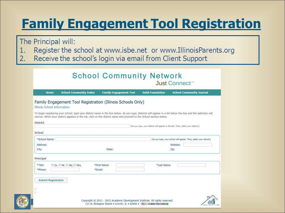 The Principal will: 1.Register the school at www.isbe.net or www.IllinoisParents.org 2.Receive the schools login via email from Client Support Family Engagement Tool Registration