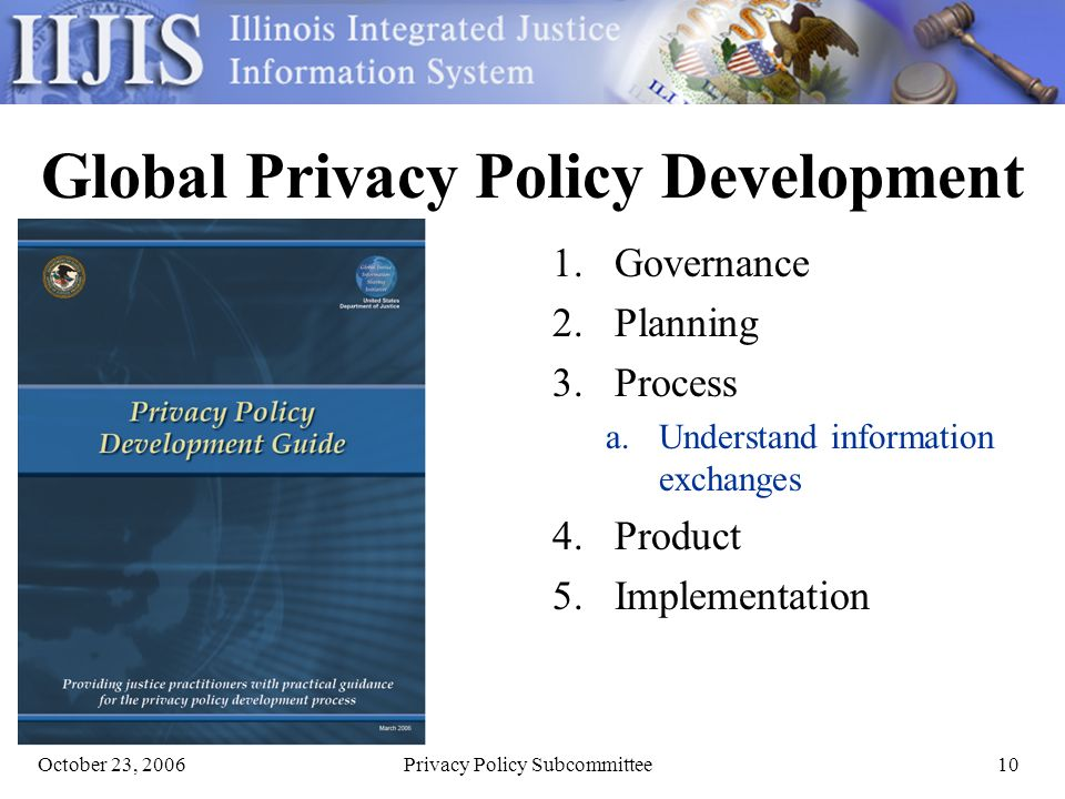 October 23, 2006Privacy Policy Subcommittee10 Global Privacy Policy Development 1.Governance 2.Planning 3.Process a.Understand information exchanges 4.Product 5.Implementation