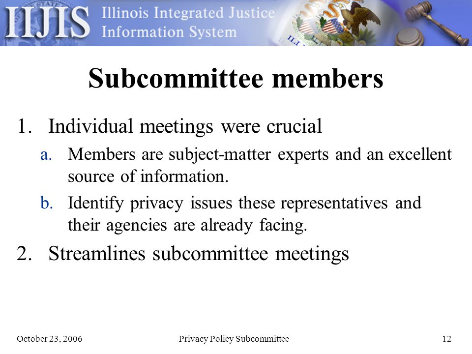 October 23, 2006Privacy Policy Subcommittee12 Subcommittee members 1.Individual meetings were crucial a.Members are subject-matter experts and an excellent source of information.