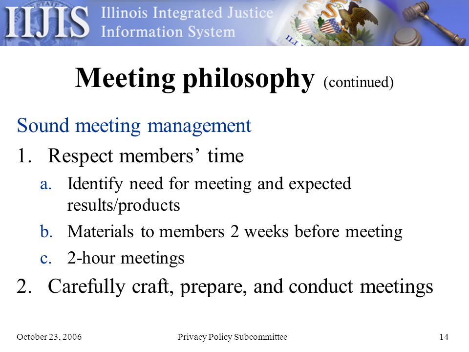 October 23, 2006Privacy Policy Subcommittee14 Meeting philosophy (continued) Sound meeting management 1.Respect members time a.Identify need for meeting and expected results/products b.Materials to members 2 weeks before meeting c.2-hour meetings 2.Carefully craft, prepare, and conduct meetings