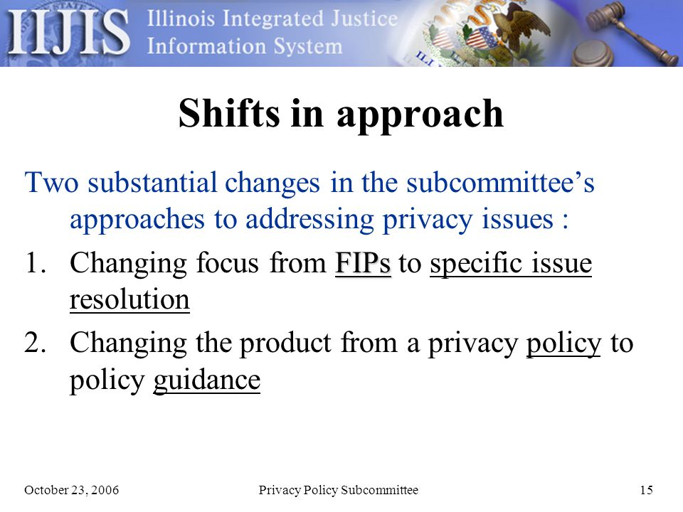 October 23, 2006Privacy Policy Subcommittee15 Shifts in approach Two substantial changes in the subcommittees approaches to addressing privacy issues : FIPs 1.Changing focus from FIPs to specific issue resolution 2.Changing the product from a privacy policy to policy guidance