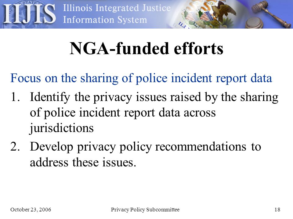 October 23, 2006Privacy Policy Subcommittee18 NGA-funded efforts Focus on the sharing of police incident report data 1.Identify the privacy issues raised by the sharing of police incident report data across jurisdictions 2.Develop privacy policy recommendations to address these issues.